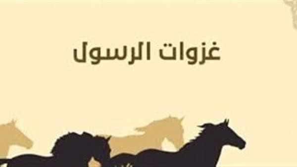 غزوات النبي.. أسبابها وأحداثها والفرق بينها وبين السرية